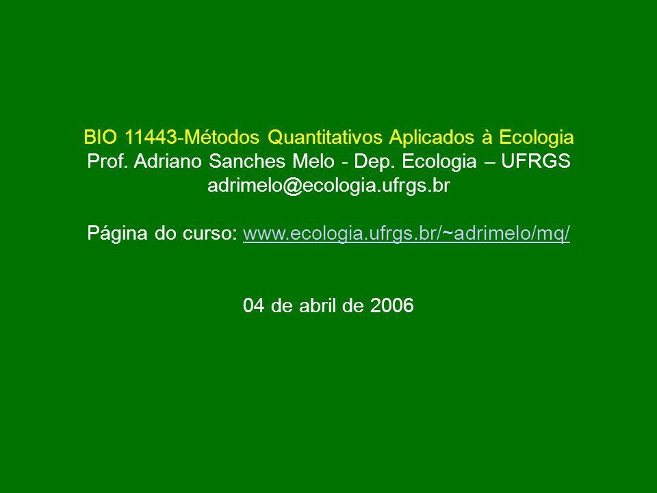 BIO 11443-Métodos Quantitativos Aplicados à Ecologia Prof. Adriano Sanches Melo - Dep. Ecologia – UFRGS adrimelo@ecologia.ufrgs.br Página do curso: ww