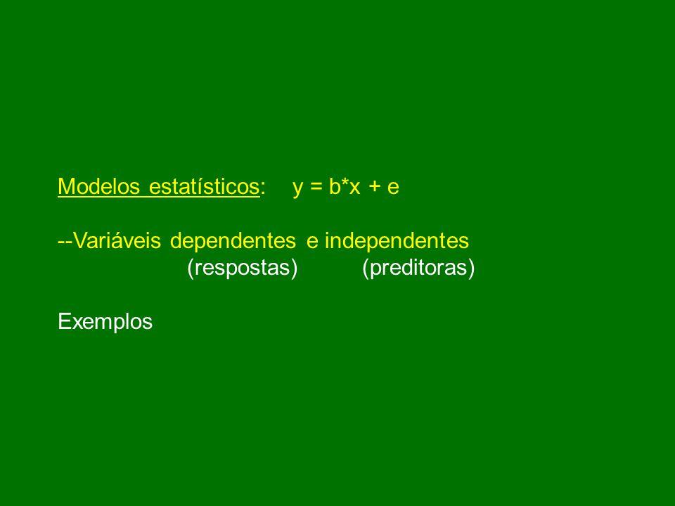 Modelos estatísticos: y = b*x + e --Variáveis dependentes e independentes (respostas) (preditoras) Exemplos