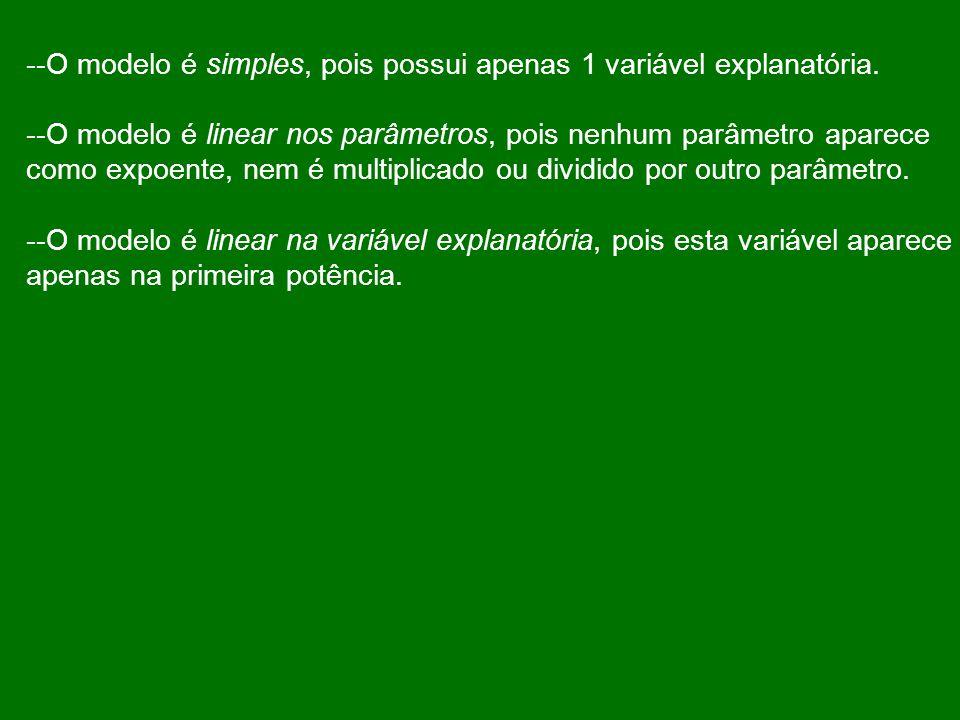 --O modelo é simples, pois possui apenas 1 variável explanatória. --O modelo é linear nos parâmetros, pois nenhum parâmetro aparece como expoente, nem