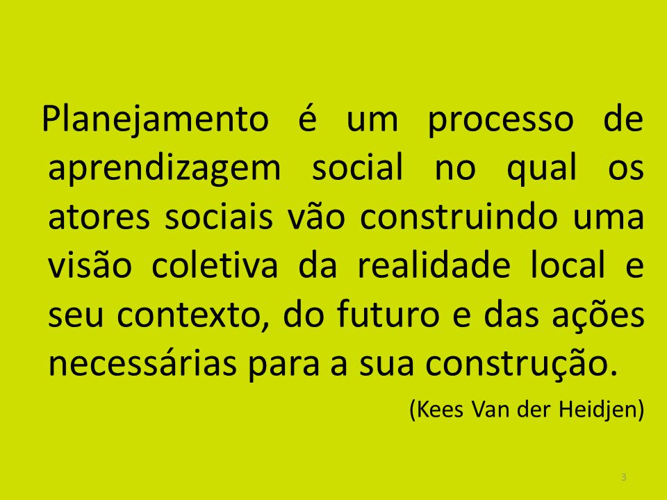 3 Planejamento é um processo de aprendizagem social no qual os atores sociais vão construindo uma visão coletiva da realidade local e seu contexto, do