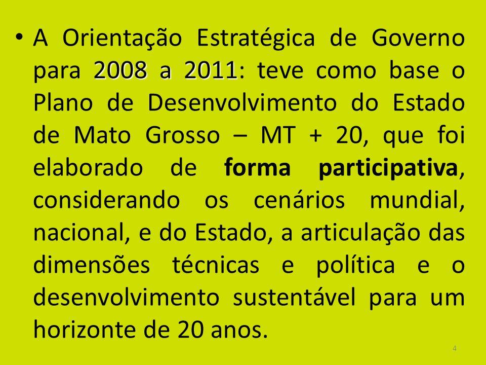 4 2008 a 2011 A Orientação Estratégica de Governo para 2008 a 2011: teve como base o Plano de Desenvolvimento do Estado de Mato Grosso – MT + 20, que