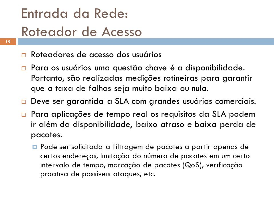 Entrada da Rede: Roteador de Acesso 19 Roteadores de acesso dos usuários Para os usuários uma questão chave é a disponibilidade. Portanto, são realiza