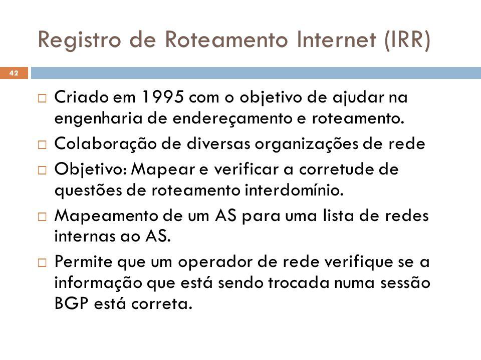 Registro de Roteamento Internet (IRR) 42 Criado em 1995 com o objetivo de ajudar na engenharia de endereçamento e roteamento. Colaboração de diversas