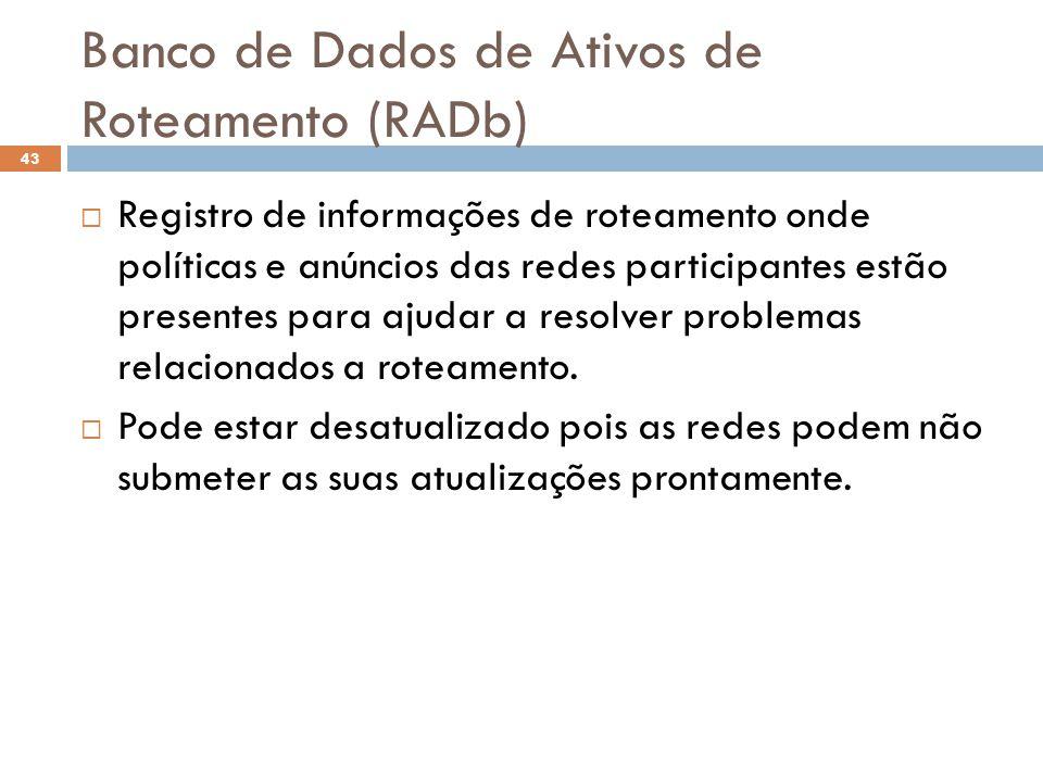 Banco de Dados de Ativos de Roteamento (RADb) 43 Registro de informações de roteamento onde políticas e anúncios das redes participantes estão present
