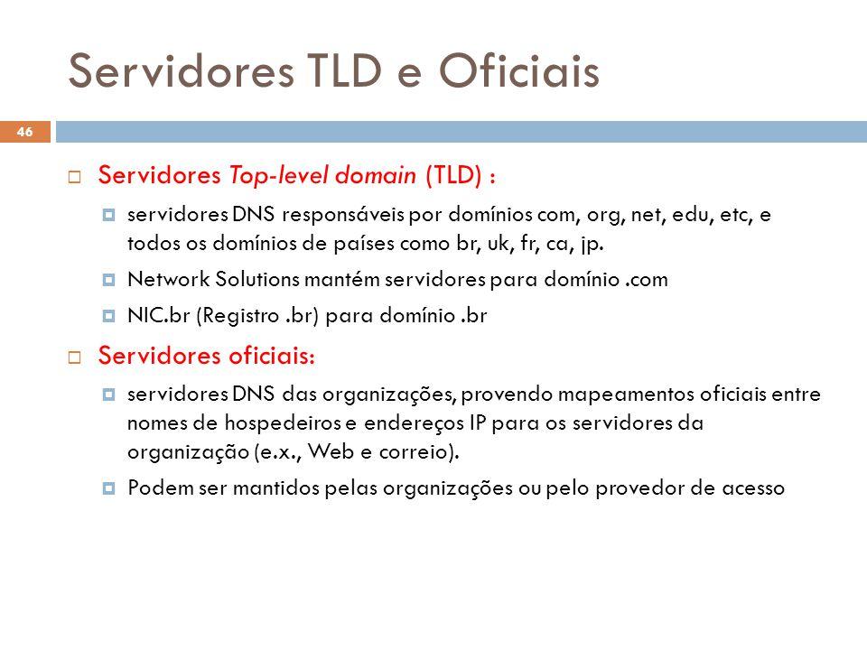 Servidores TLD e Oficiais 46 Servidores Top-level domain (TLD) : servidores DNS responsáveis por domínios com, org, net, edu, etc, e todos os domínios