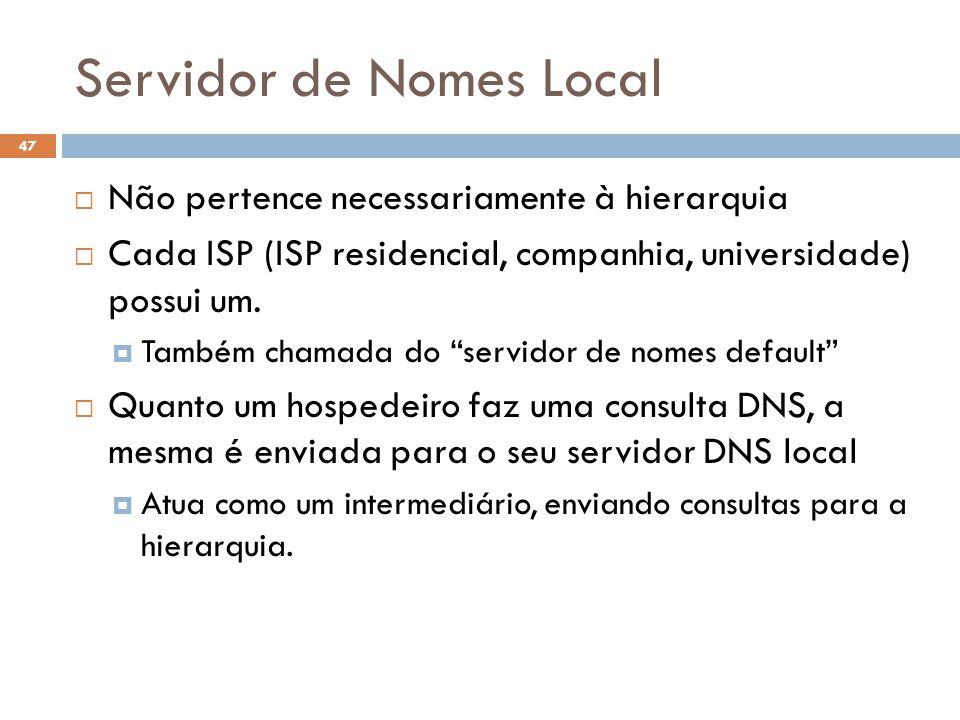 47 Servidor de Nomes Local Não pertence necessariamente à hierarquia Cada ISP (ISP residencial, companhia, universidade) possui um. Também chamada do