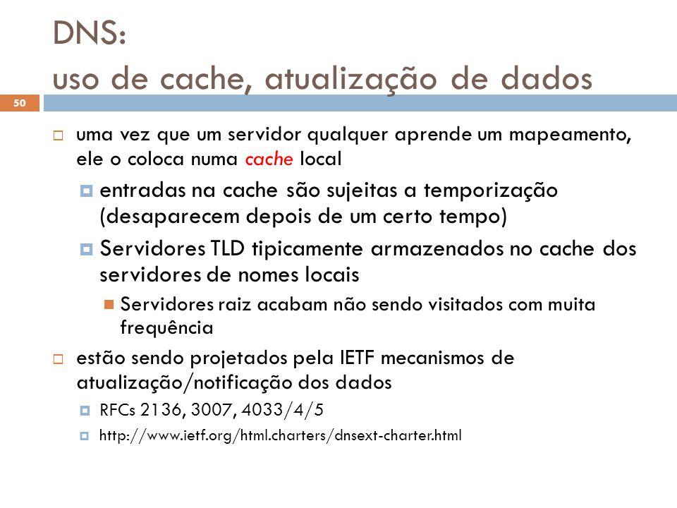DNS: uso de cache, atualização de dados 50 uma vez que um servidor qualquer aprende um mapeamento, ele o coloca numa cache local entradas na cache são