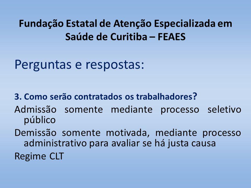 Fundação Estatal de Atenção Especializada em Saúde de Curitiba – FEAES Perguntas e respostas: 3. Como serão contratados os trabalhadores ? Admissão so