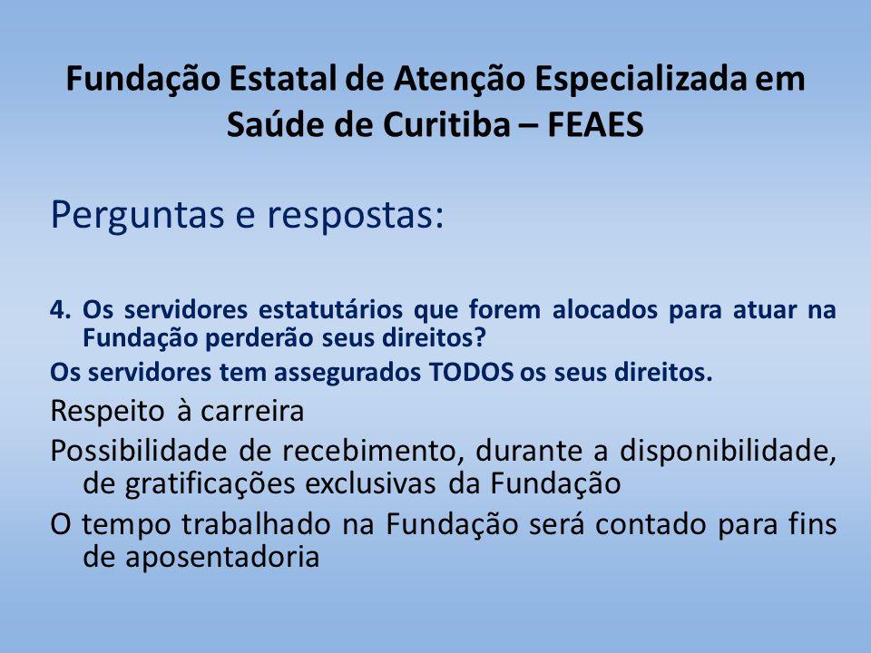 Fundação Estatal de Atenção Especializada em Saúde de Curitiba – FEAES Perguntas e respostas: 4. Os servidores estatutários que forem alocados para at