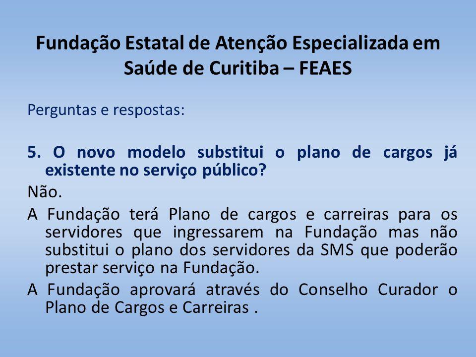 Fundação Estatal de Atenção Especializada em Saúde de Curitiba – FEAES Perguntas e respostas: 5. O novo modelo substitui o plano de cargos já existent