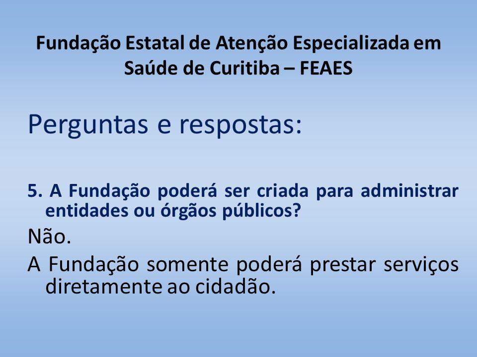 Fundação Estatal de Atenção Especializada em Saúde de Curitiba – FEAES Perguntas e respostas: 5. A Fundação poderá ser criada para administrar entidad