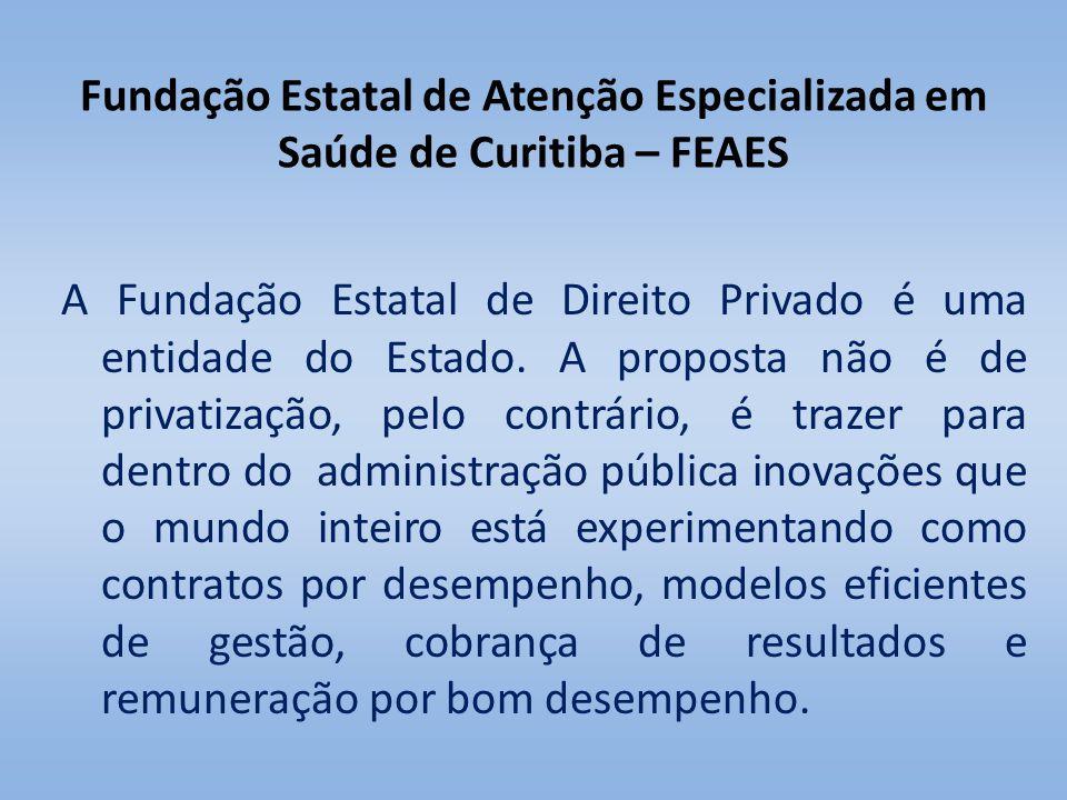 Fundação Estatal de Atenção Especializada em Saúde de Curitiba – FEAES A Fundação Estatal de Direito Privado é uma entidade do Estado. A proposta não