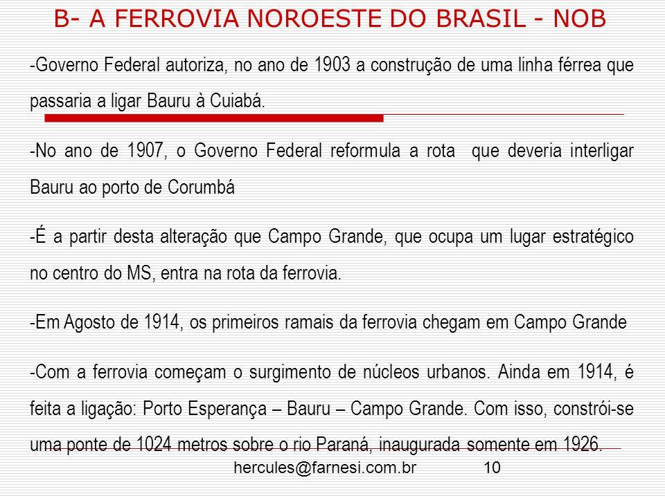 hercules@farnesi.com.br10 B- A FERROVIA NOROESTE DO BRASIL - NOB -Governo Federal autoriza, no ano de 1903 a construção de uma linha férrea que passar