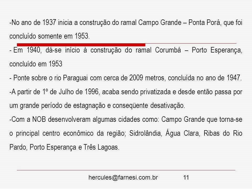 hercules@farnesi.com.br11 -No ano de 1937 inicia a construção do ramal Campo Grande – Ponta Porá, que foi concluído somente em 1953. - Em 1940, dá-se