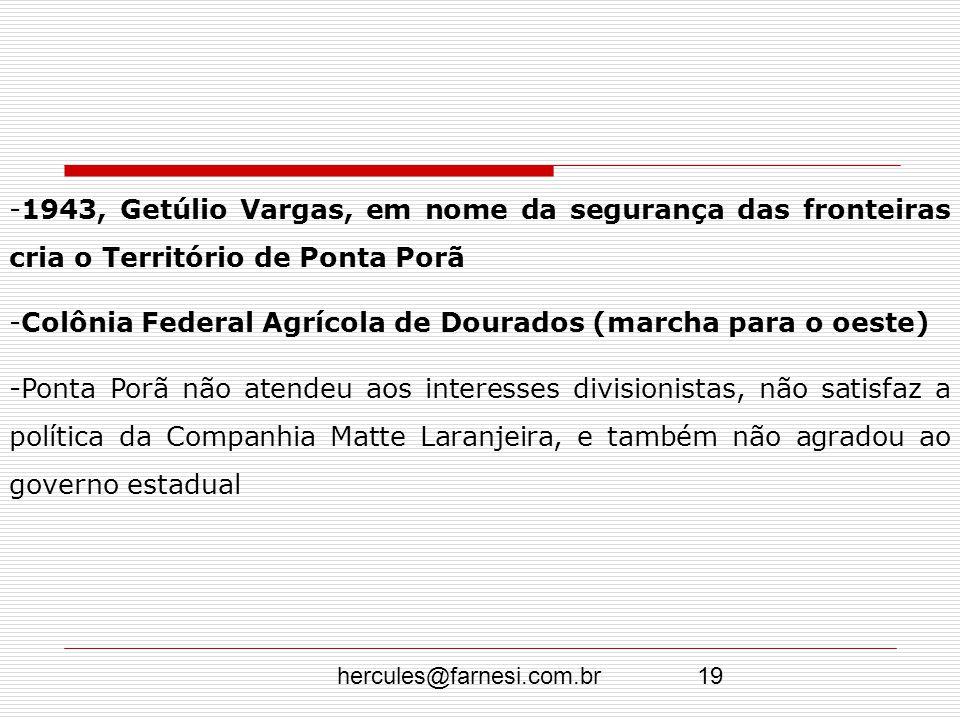 hercules@farnesi.com.br19 -1943, Getúlio Vargas, em nome da segurança das fronteiras cria o Território de Ponta Porã -Colônia Federal Agrícola de Dour