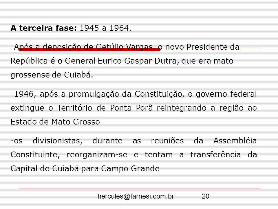 hercules@farnesi.com.br20 A terceira fase: 1945 a 1964. -Após a deposição de Getúlio Vargas, o novo Presidente da República é o General Eurico Gaspar