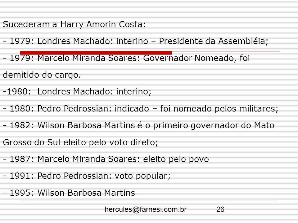 hercules@farnesi.com.br26 Sucederam a Harry Amorin Costa: - 1979: Londres Machado: interino – Presidente da Assembléia; - 1979: Marcelo Miranda Soares