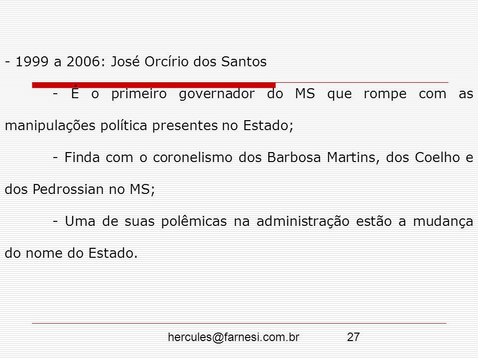 hercules@farnesi.com.br27 - 1999 a 2006: José Orcírio dos Santos - É o primeiro governador do MS que rompe com as manipulações política presentes no E