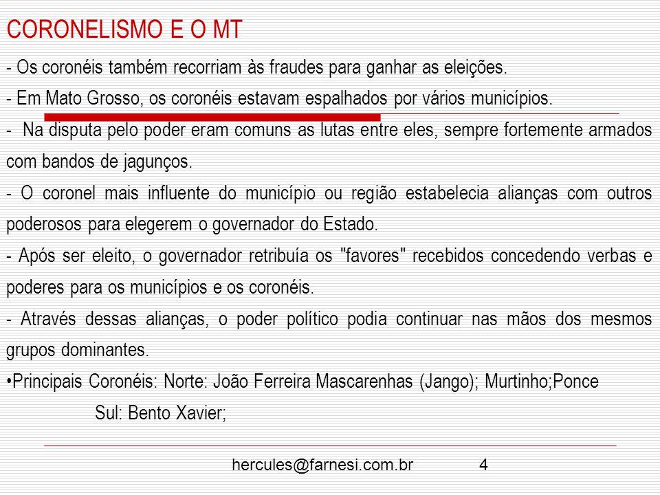 hercules@farnesi.com.br4 CORONELISMO E O MT - Os coronéis também recorriam às fraudes para ganhar as eleições. - Em Mato Grosso, os coronéis estavam e