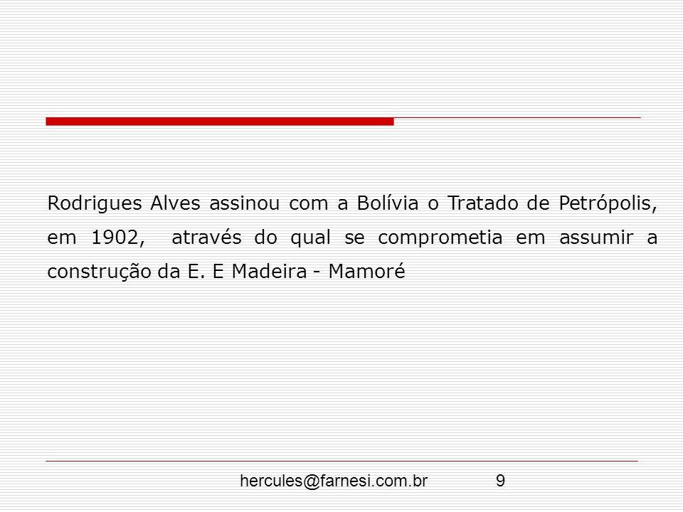hercules@farnesi.com.br9 Rodrigues Alves assinou com a Bolívia o Tratado de Petrópolis, em 1902, através do qual se comprometia em assumir a construçã