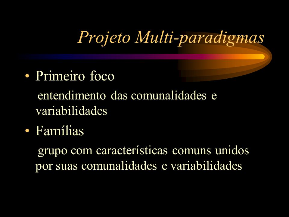 Projeto Multi-paradigmas Primeiro foco entendimento das comunalidades e variabilidades Famílias grupo com características comuns unidos por suas comun