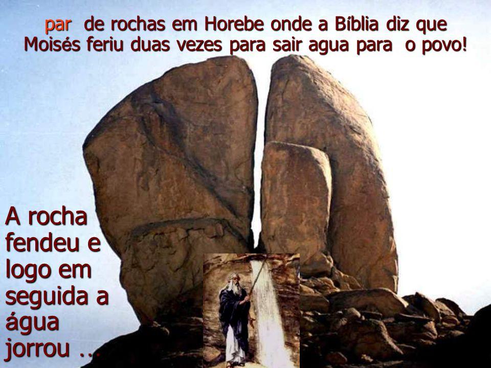 A rocha fendeu e logo em seguida a á gua jorrou … par de rochas em Horebe onde a B í blia diz que Mois é s feriu duas vezes para sair agua para o povo!