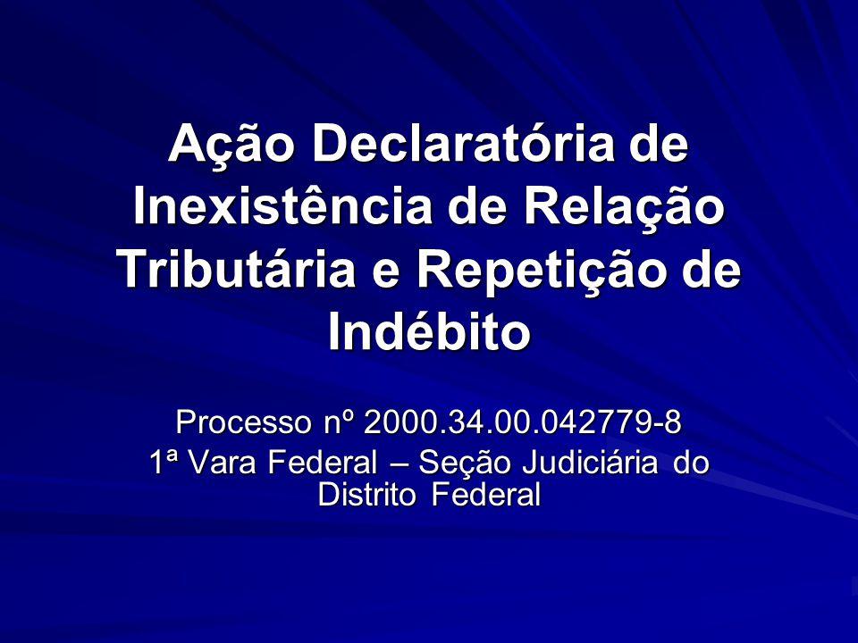 Ação Declaratória de Inexistência de Relação Tributária e Repetição de Indébito Processo nº 2000.34.00.042779-8 1ª Vara Federal – Seção Judiciária do