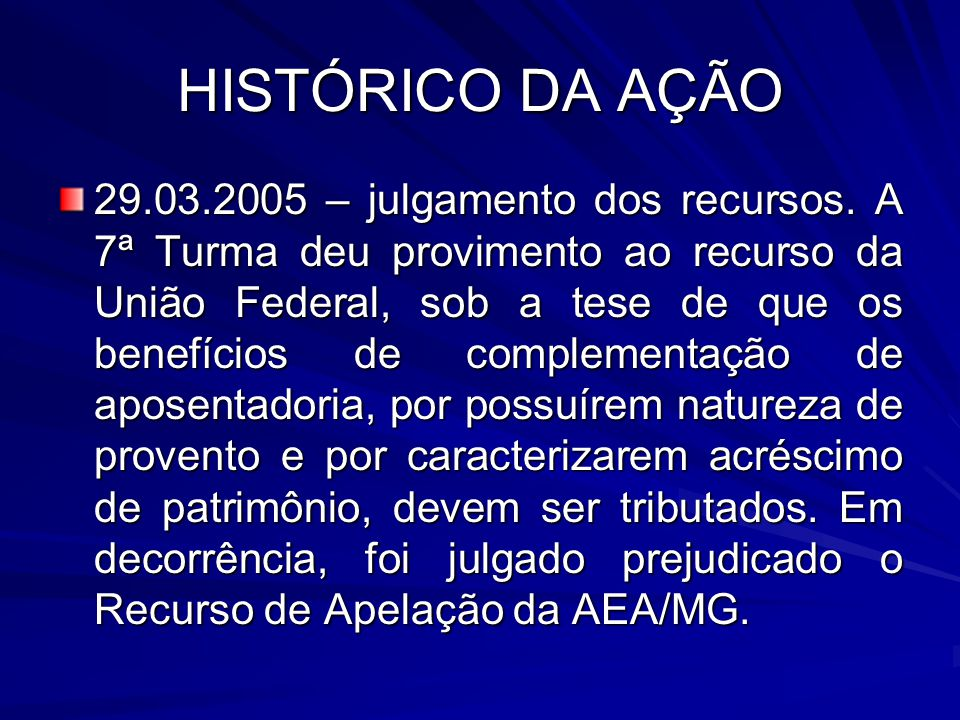 HISTÓRICO DA AÇÃO 29.03.2005 – julgamento dos recursos. A 7ª Turma deu provimento ao recurso da União Federal, sob a tese de que os benefícios de comp