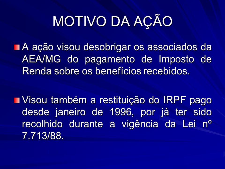 MOTIVO DA AÇÃO A ação visou desobrigar os associados da AEA/MG do pagamento de Imposto de Renda sobre os benefícios recebidos. Visou também a restitui