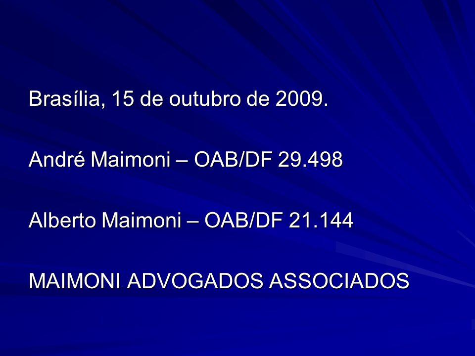 Brasília, 15 de outubro de 2009. André Maimoni – OAB/DF 29.498 Alberto Maimoni – OAB/DF 21.144 MAIMONI ADVOGADOS ASSOCIADOS