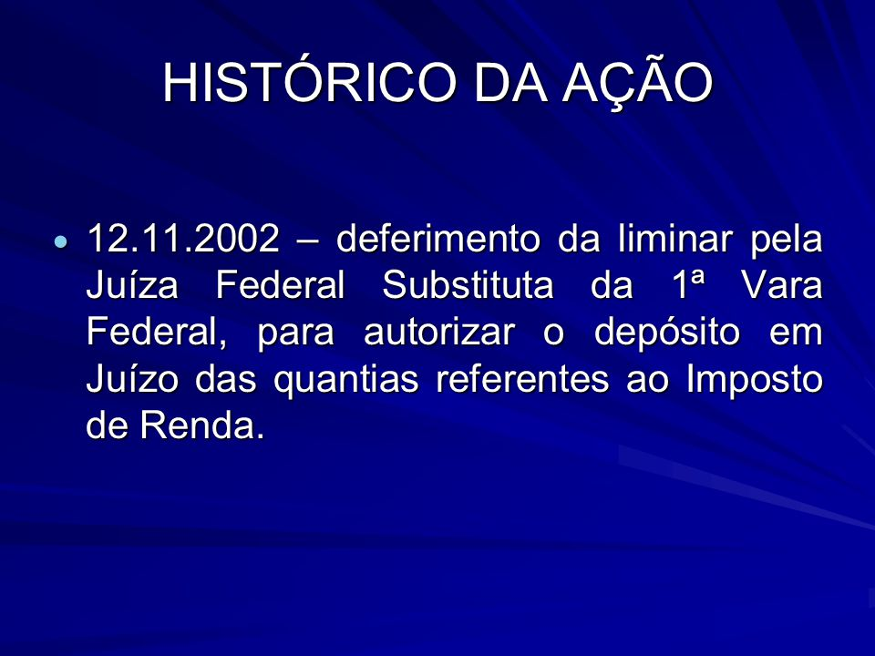 HISTÓRICO DA AÇÃO 12.11.2002 – deferimento da liminar pela Juíza Federal Substituta da 1ª Vara Federal, para autorizar o depósito em Juízo das quantias referentes ao Imposto de Renda.