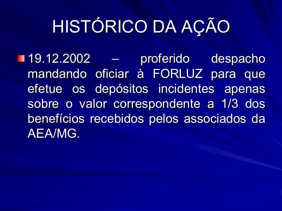 HISTÓRICO DA AÇÃO 19.12.2002 – proferido despacho mandando oficiar à FORLUZ para que efetue os depósitos incidentes apenas sobre o valor correspondent