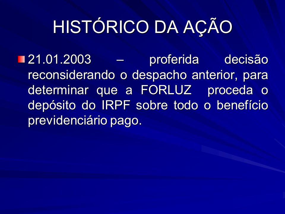 HISTÓRICO DA AÇÃO 21.01.2003 – proferida decisão reconsiderando o despacho anterior, para determinar que a FORLUZ proceda o depósito do IRPF sobre todo o benefício previdenciário pago.