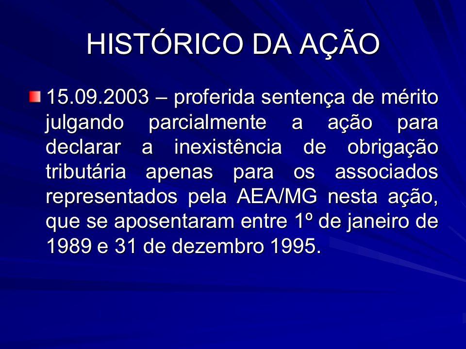 HISTÓRICO DA AÇÃO 15.09.2003 – proferida sentença de mérito julgando parcialmente a ação para declarar a inexistência de obrigação tributária apenas para os associados representados pela AEA/MG nesta ação, que se aposentaram entre 1º de janeiro de 1989 e 31 de dezembro 1995.