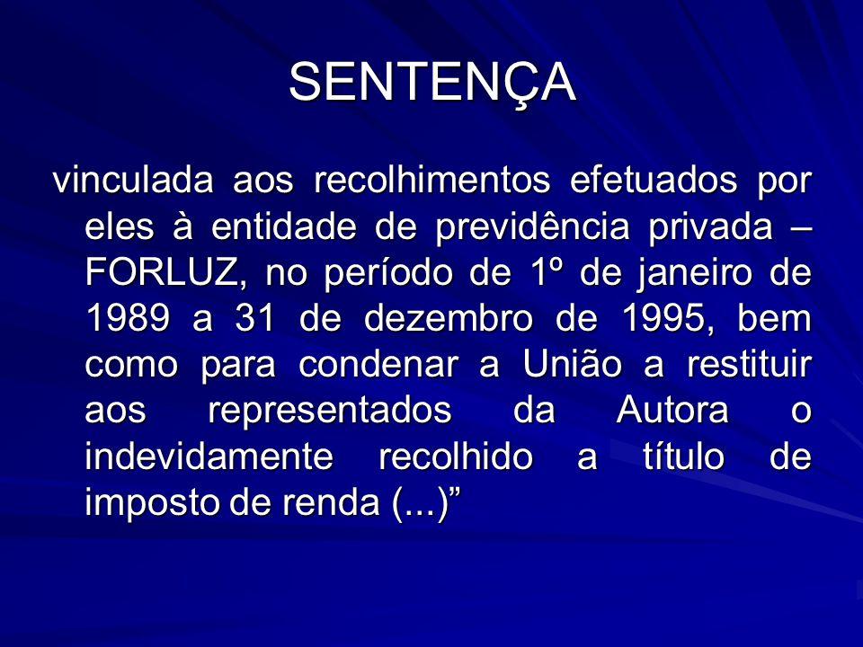 SENTENÇA vinculada aos recolhimentos efetuados por eles à entidade de previdência privada – FORLUZ, no período de 1º de janeiro de 1989 a 31 de dezembro de 1995, bem como para condenar a União a restituir aos representados da Autora o indevidamente recolhido a título de imposto de renda (...)