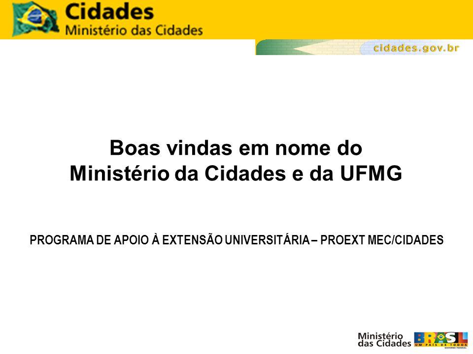 Boas vindas em nome do Ministério da Cidades e da UFMG PROGRAMA DE APOIO À EXTENSÃO UNIVERSITÁRIA – PROEXT MEC/CIDADES