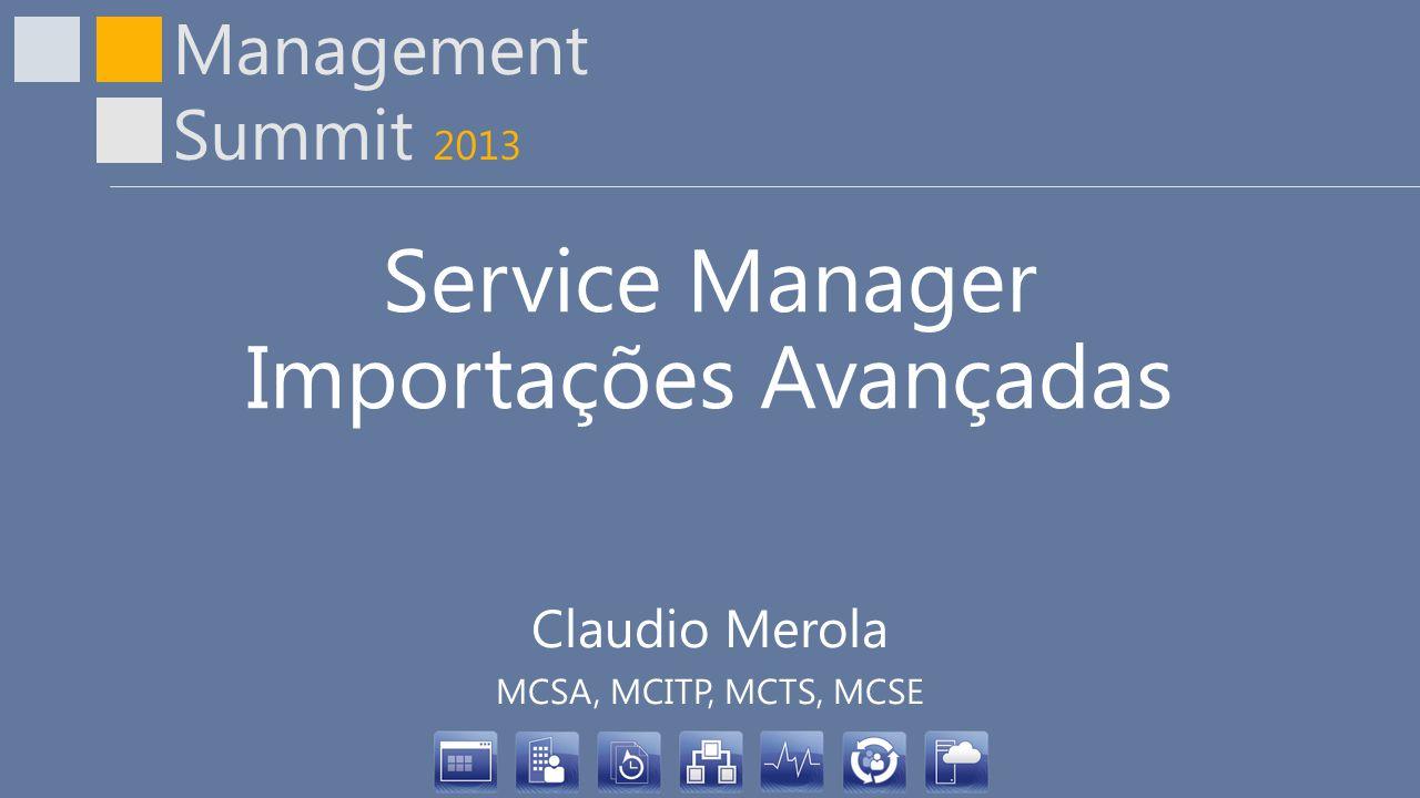 Management Summit 2013 Service Manager Importações Avançadas Claudio Merola MCSA, MCITP, MCTS, MCSE