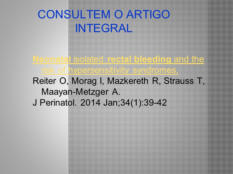 CONSULTEM O ARTIGO INTEGRAL Neonatal isolated rectal bleeding and the risk of hypersensitivity syndromes. Reiter O, Morag I, Mazkereth R, Strauss T, M