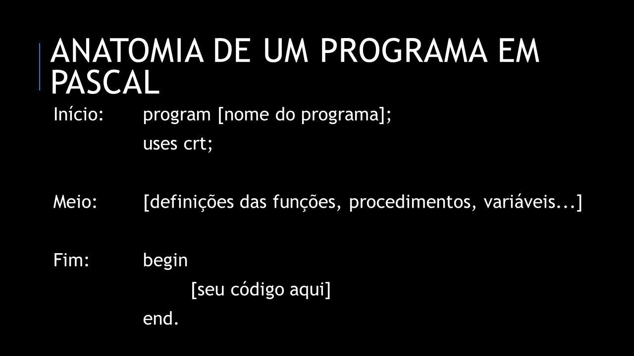 ANATOMIA DE UM PROGRAMA EM PASCAL Início:program [nome do programa]; uses crt; Meio:[definições das funções, procedimentos, variáveis...] Fim:begin [s