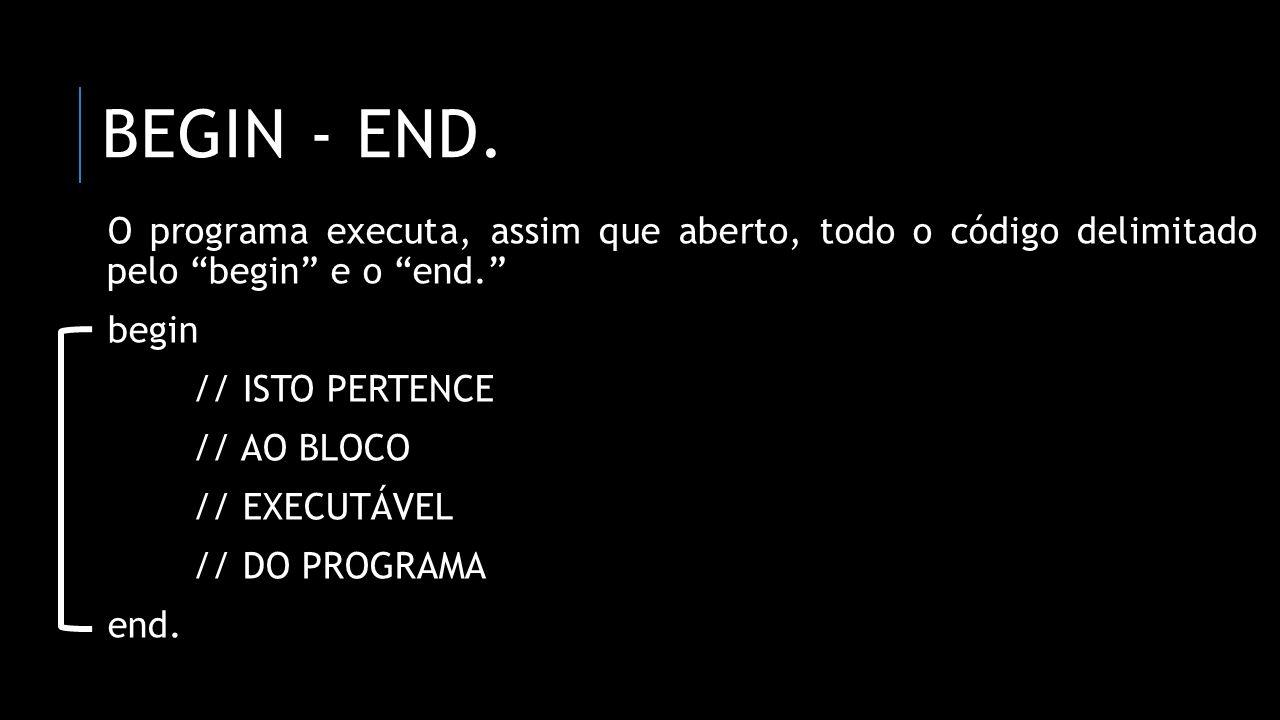 BEGIN - END. O programa executa, assim que aberto, todo o código delimitado pelo begin e o end. begin // ISTO PERTENCE // AO BLOCO // EXECUTÁVEL // DO