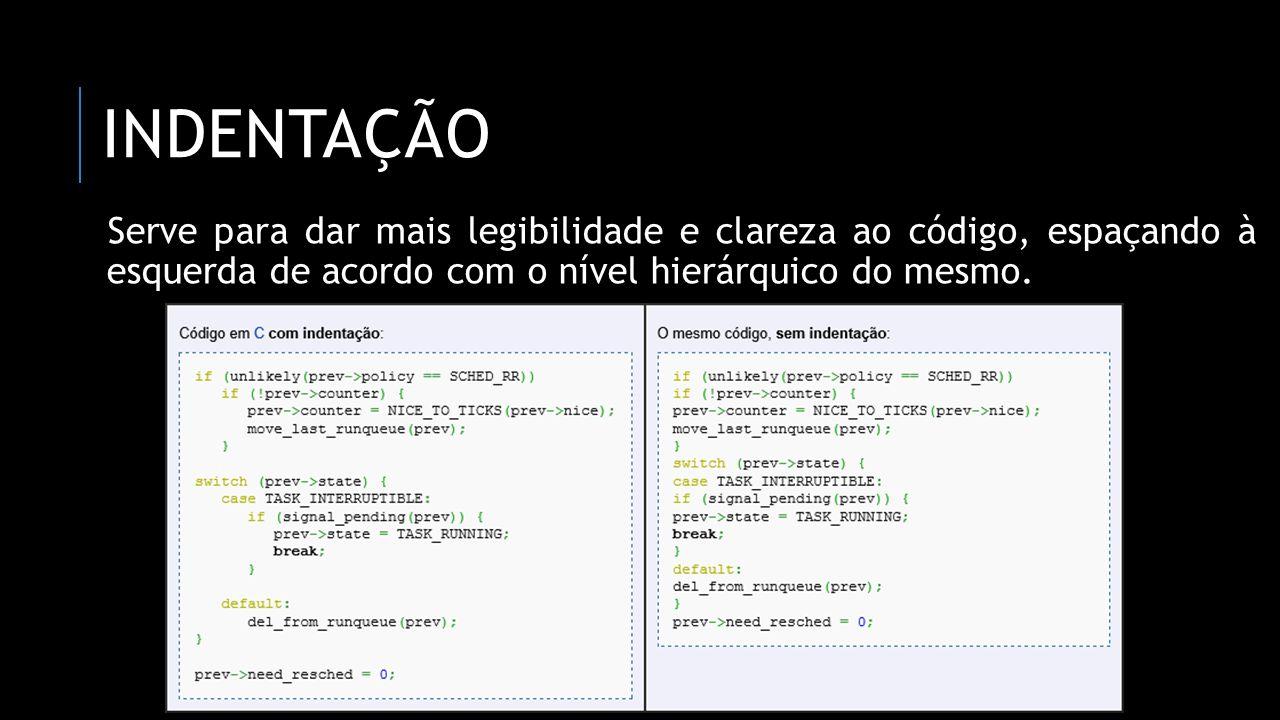 INDENTAÇÃO Serve para dar mais legibilidade e clareza ao código, espaçando à esquerda de acordo com o nível hierárquico do mesmo.