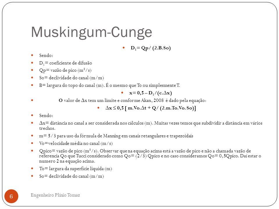 Muskingum-Cunge Engenheiro Plínio Tomaz 6 D 1 = Qp/ (2.B.So) Sendo: D 1 = coeficiente de difusão Qp= vazão de pico (m 3 /s) So= declividade do canal (m/m) B= largura do topo do canal (m).