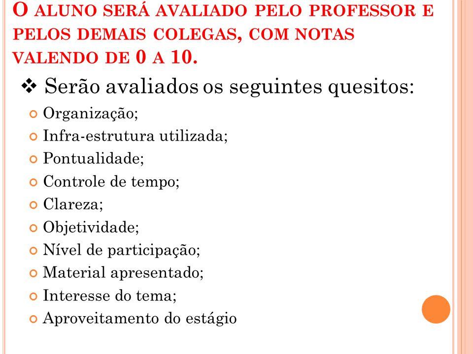 O ALUNO SERÁ AVALIADO PELO PROFESSOR E PELOS DEMAIS COLEGAS, COM NOTAS VALENDO DE 0 A 10. Organização; Infra-estrutura utilizada; Pontualidade; Contro