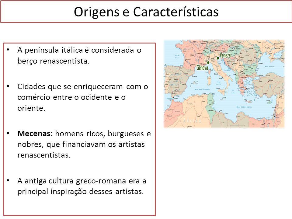 Origens e Características A península itálica é considerada o berço renascentista. Cidades que se enriqueceram com o comércio entre o ocidente e o ori