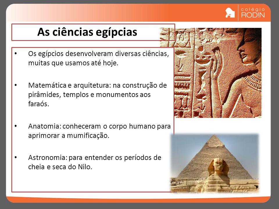 As ciências egípcias Os egípcios desenvolveram diversas ciências, muitas que usamos até hoje.