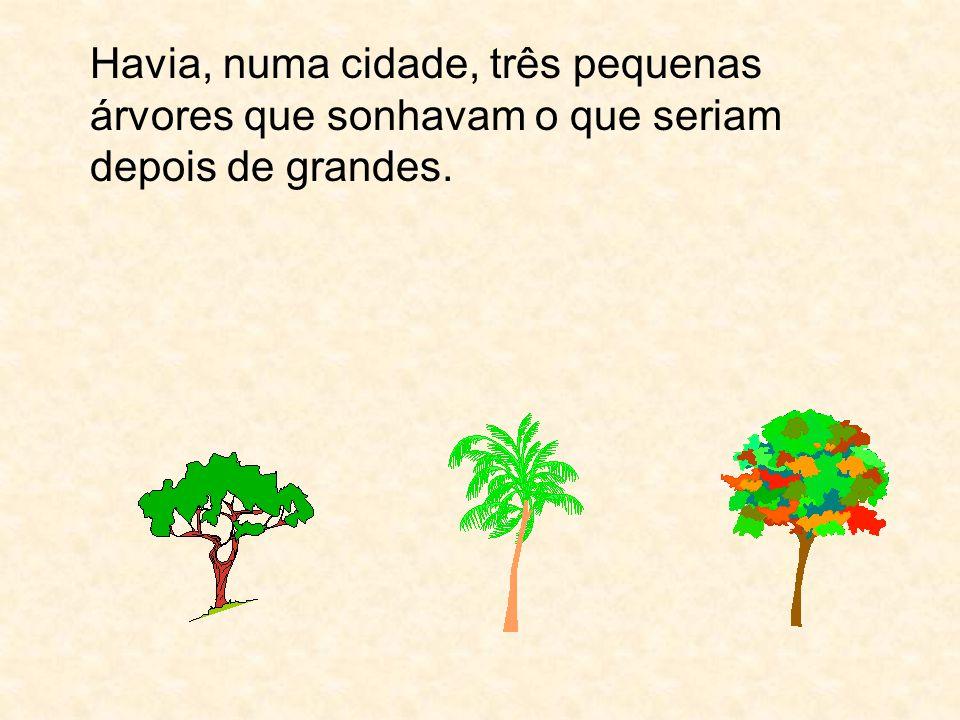 Havia, numa cidade, três pequenas árvores que sonhavam o que seriam depois de grandes.