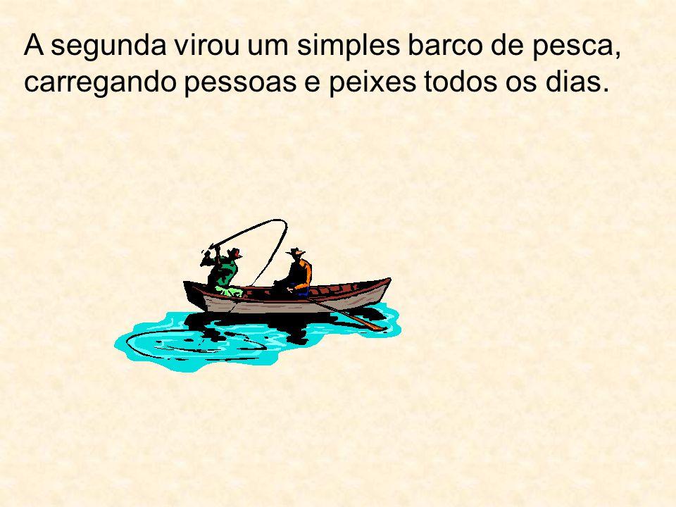 A segunda virou um simples barco de pesca, carregando pessoas e peixes todos os dias.