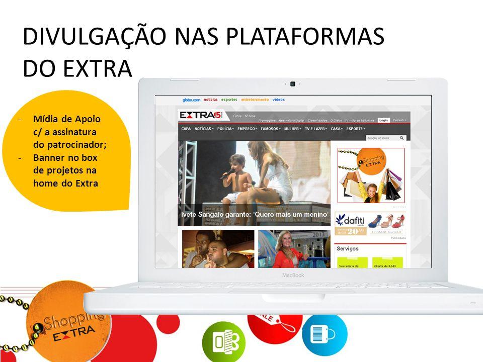 DIVULGAÇÃO NAS PLATAFORMAS DO EXTRA -Mídia de Apoio c/ a assinatura do patrocinador; -Banner no box de projetos na home do Extra