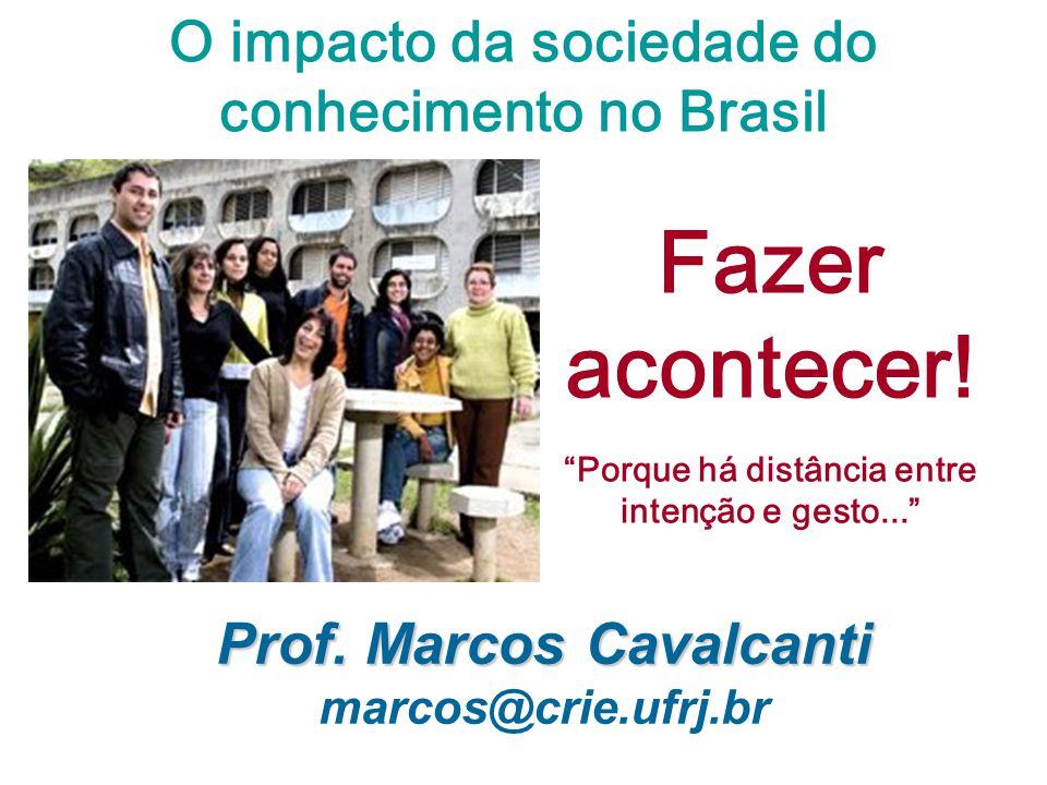 O impacto da sociedade do conhecimento no Brasil Fazer acontecer! Porque há distância entre intenção e gesto... Prof. Marcos Cavalcanti Prof. Marcos C