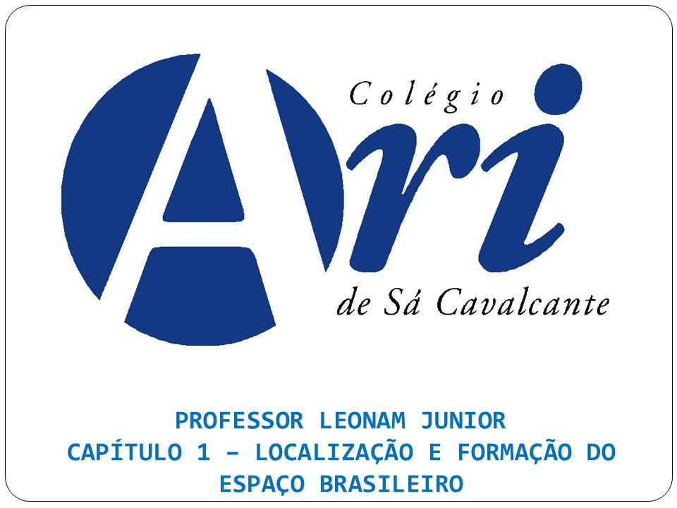 PROFESSOR LEONAM JUNIOR CAPÍTULO 1 – LOCALIZAÇÃO E FORMAÇÃO DO ESPAÇO BRASILEIRO